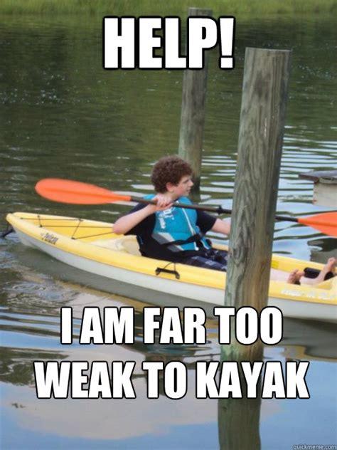 Kayaking Memes - help i am far too weak to kayak geyyy quickmeme