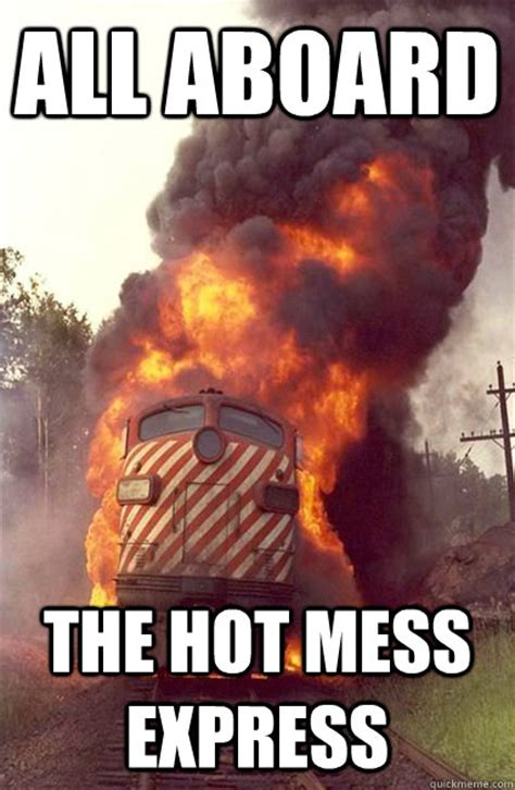 Mess Meme - all aboard the hot mess express angry train quickmeme