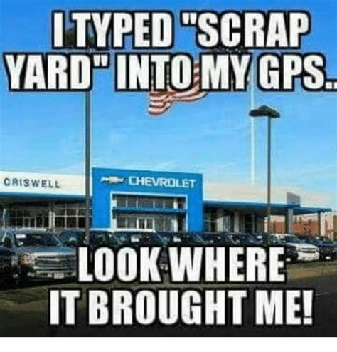 Typed Memes - typed scrap yard into my gps criswell chevrolet lookwhere