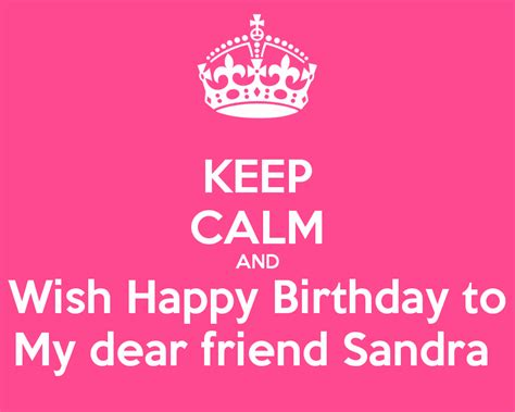 Wish You Happy Birthday My Dear Friend Keep Calm And Wish Happy Birthday To My Dear Friend Sandra