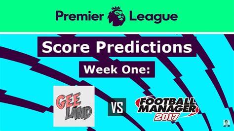 epl score predictions premier league 2017 2018 score predictions vs fm17