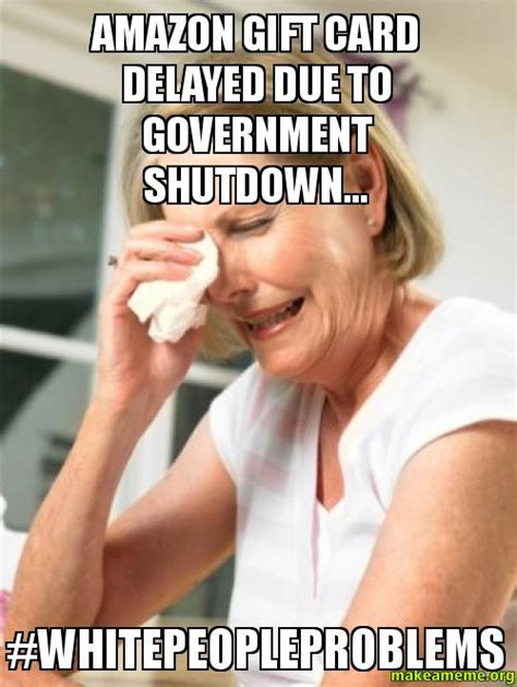 Gift Card Meme - amazon gift card delayed due to government shutdown whitepeopleproblems make a