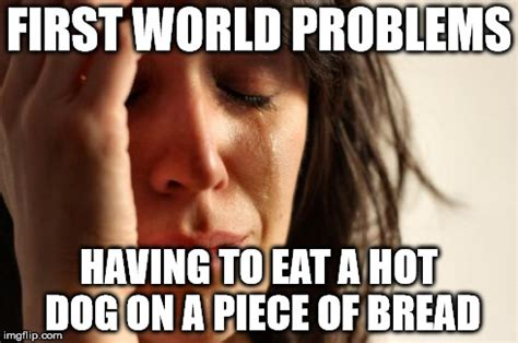 First World Problems Meme - first world problems meme imgflip