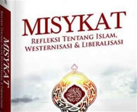 Misykat Refleksi Tentang Westernisasi Liberalisasi Dan Islam buku misykat miumi upaya bendung liberalisme dakwatuna