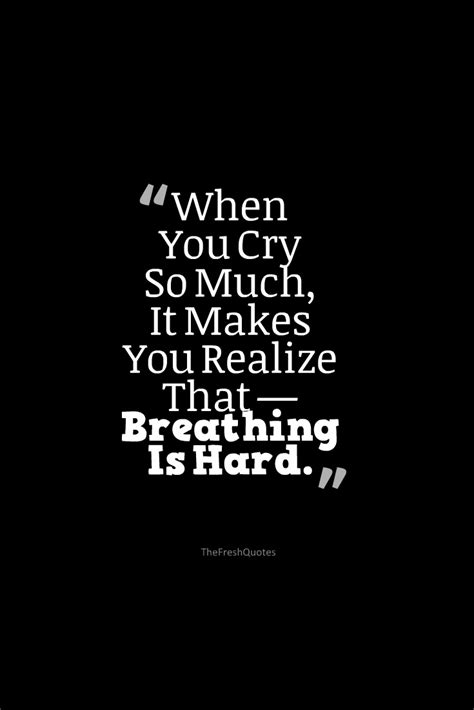 Sad Quotes Breathing Is When You Cry So Much It Makes You