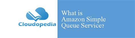 amazon queue what is amazon simple queue service cloud computing