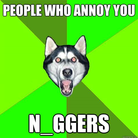 Racist Dog Meme - people who annoy you n ggers racist dog quickmeme