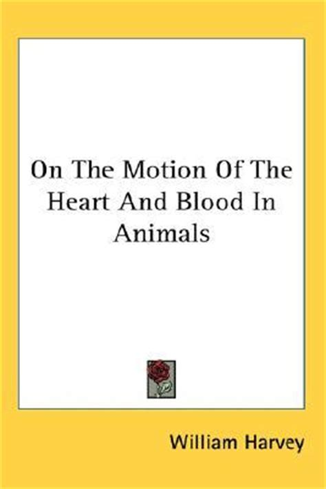 on the motion of the and blood in animals books on the motion of the and blood in animals by william