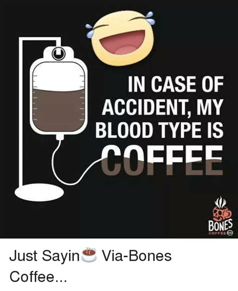 Just Sayin Meme - in case of accident my blood type is bones coffee just