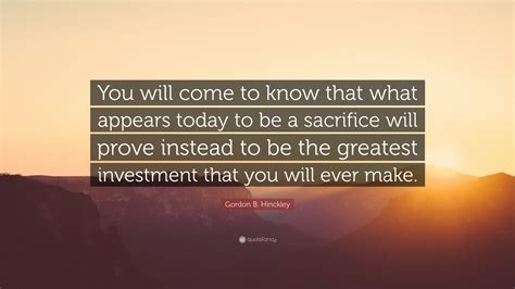 0045 sacrifices you should make to become a real estate gordon b hinckley quote you will come to know that what