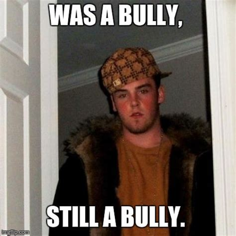 Bully Meme - sometimes highschool bullies grow up imgflip