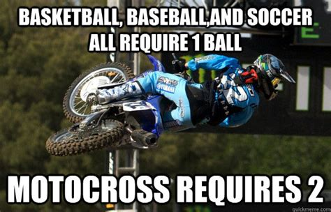 Motocross Memes - basketball baseball and soccer all require 1 ball