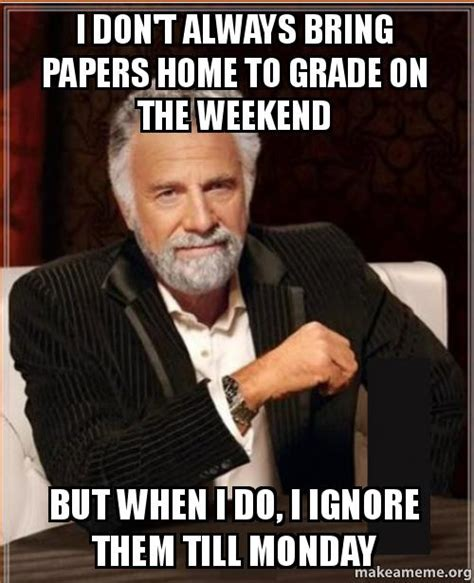 But When I Do Meme - i don t always bring papers home to grade on the weekend