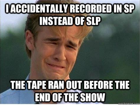 Slp Memes - i accidentally recorded in sp instead of slp the tape ran out before the end of the show 1990s
