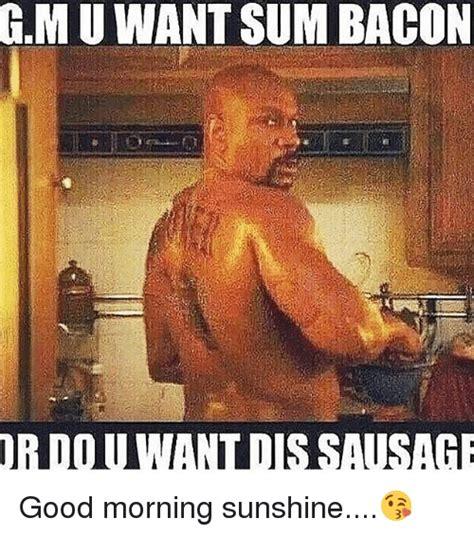 Good Morning Sunshine Meme - gmuwantsum bacon ordou wandloissausage good morning