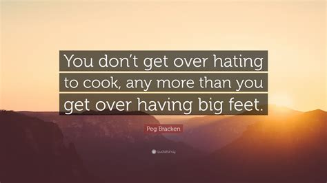 You Don T Get Over Hating To Cook Any More Than You Get - peg bracken quote you don t get over hating to cook any