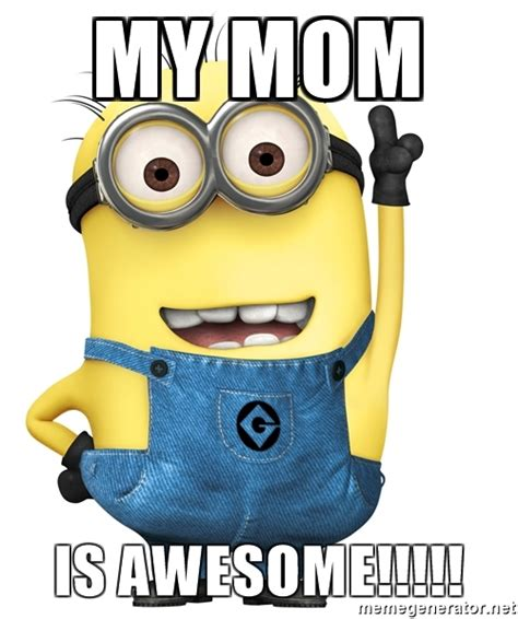 My Mom Meme - my mom is awesome despicable me minion meme generator