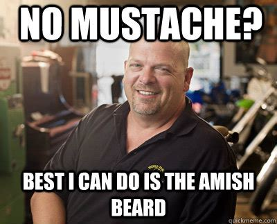 No Beard Meme - no mustache best i can do is the amish beard pawn stars