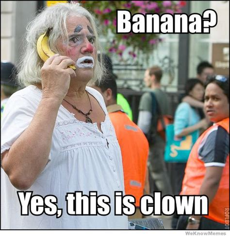Banana Phone Meme - banana yes this is clown weknowmemes