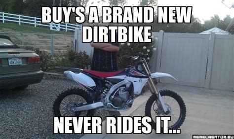 Dirtbike Memes - buy s a brand new dirtbike never rides it meme
