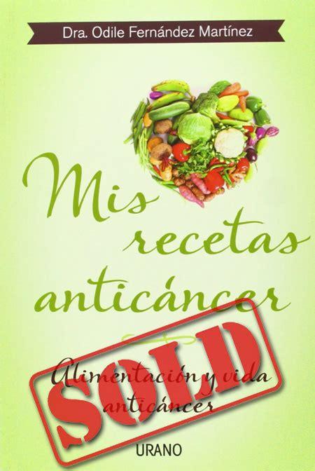 libro mis recetas anticancer mis recetas antic 193 ncer odile fern 225 ndez mart 237 nez meucci agency