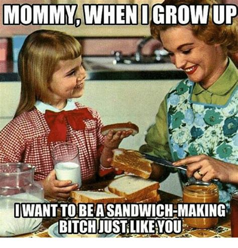 Grow Up Meme - mommy when i grow up iwanttobetasandwich making funny