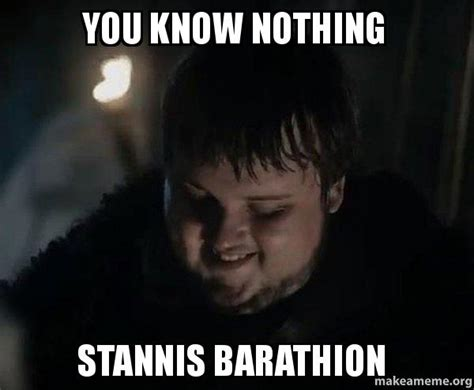 You Know Nothing Meme - you know nothing stannis barathion samwell tarly meme