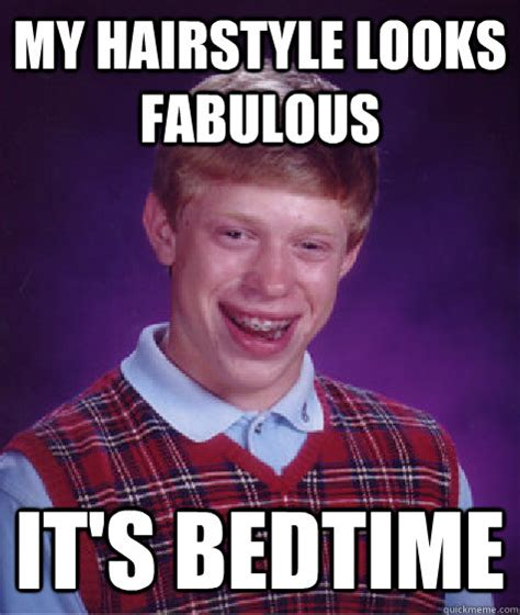 Bedtime Meme - my hairstyle looks fabulous it s bedtime bad luck brian
