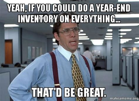 If U And If You 6 yeah if you could do a year end inventory on everything