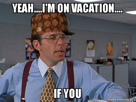 On Vacation Meme - yeah i m on vacation if you scumbag boss make a
