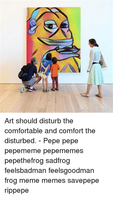 art should disturb the comfortable and comfort the disturbed 25 best memes about frog memes frog memes
