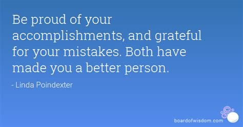 be proud of your accomplishments and grateful for your mistakes both made you a better