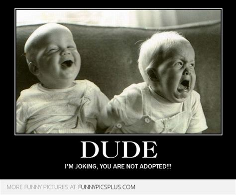 Im Funny Memes - baby dude i m joking your not adopted funny pictures