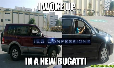New Bugatti Meme - i woke up in a new bugatti make a meme