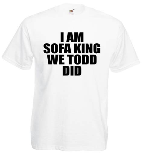 I Am Sofa King We Todd It I Am Sofa King We Todd Did Offensive Joke T Shirt Lol Tops
