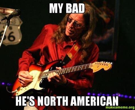 My Bad Meme - my bad he s north american make a meme