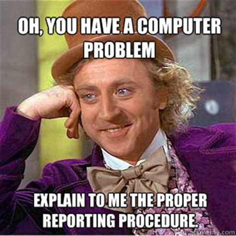 Computer Problems Meme - oh you have a computer problem explain to me the proper