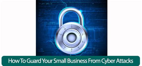 how to your to guard and attack how to guard your small business from cyber attacks