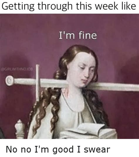 Im Funny Memes - getting through this week like i m fine withno job no no i