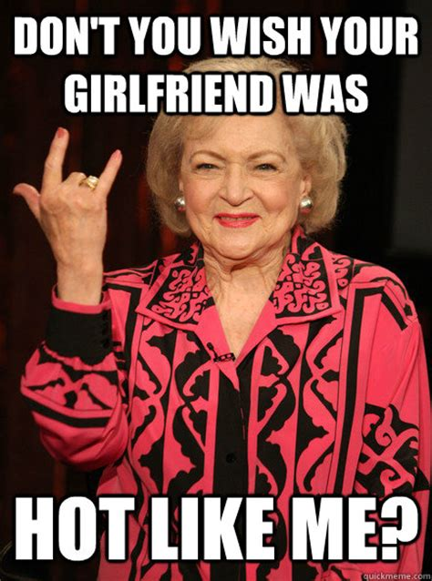Your Hot Meme - don t you wish your girlfriend was hot like me betty