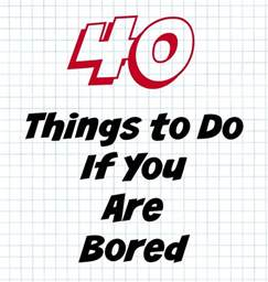 Things To Do When You Are Bored At Home by 40 Things To Do If You Are Bored
