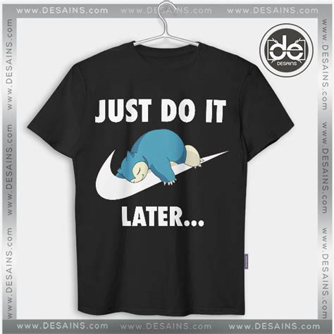 Just Go T Shirt best tshirt just do it later snorlax go shirt