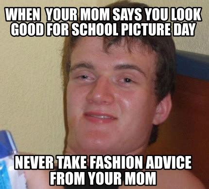 Good Pics For Memes - meme creator when your mom says you look good for school