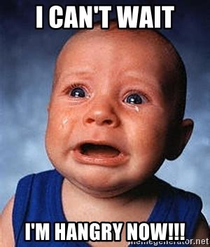 i can't wait i'm hangry now!!! crying baby | meme generator