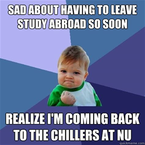 Study Abroad Meme - sad about having to leave study abroad so soon realize i m