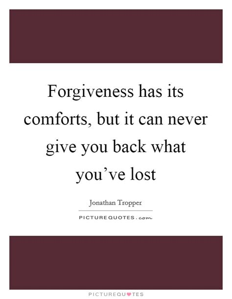 what comforts you forgiveness has its comforts but it can never give you