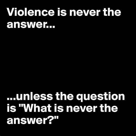 Is The Answer violence is never the answer unless the question is