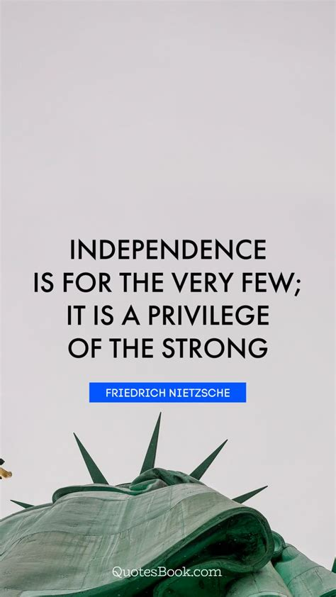 independence quotes independence is for the few it is a privilege of the