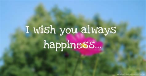 What I Wish For You i wish you always happiness text message by wish