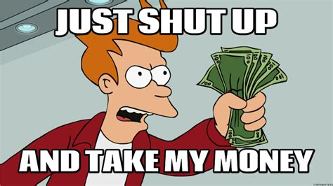 Shut Up And Take My Money Meme - shut up and take my money fry meme